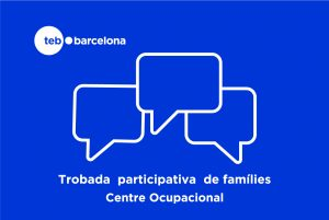 Trobada Participativa de Famílies Centre Ocupacional TEB Barcelona